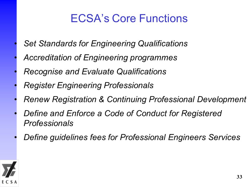 ECSAs Core Functions Set Standards for Engineering Qualifications Accreditation of Engineering programmes Recognise and Evaluate Qualifications Register Engineering Professionals Renew Registration & Continuing Professional Development Define and Enforce a Code of Conduct for Registered Professionals Define guidelines fees for Professional Engineers Services 33