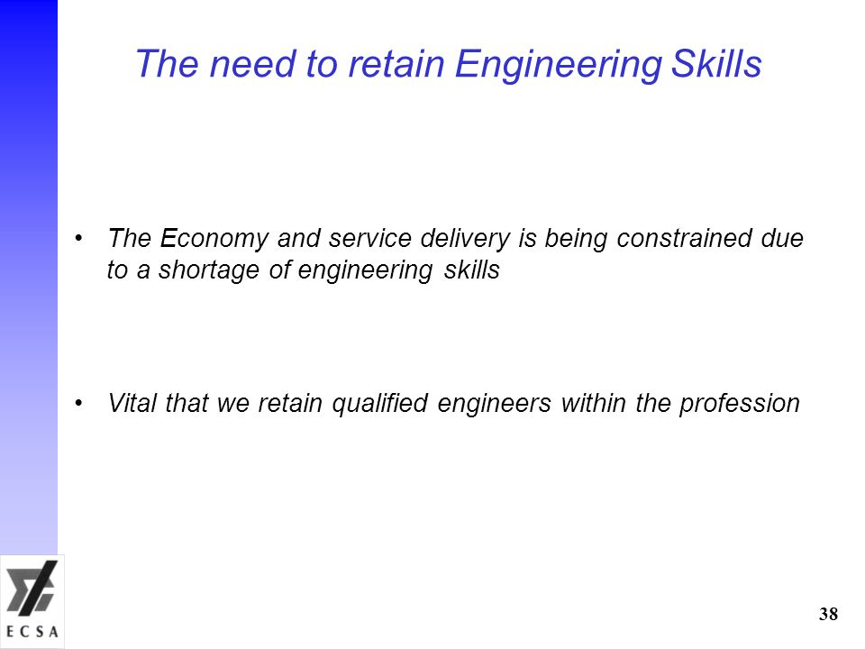 The need to retain Engineering Skills The Economy and service delivery is being constrained due to a shortage of engineering skills Vital that we retain qualified engineers within the profession 38