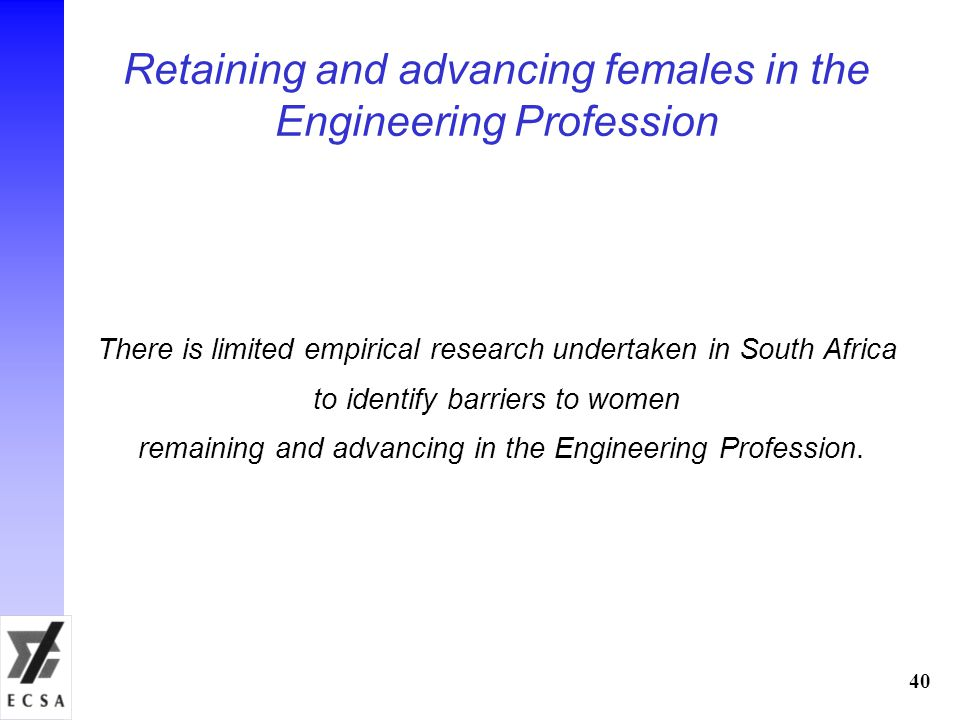 Retaining and advancing females in the Engineering Profession There is limited empirical research undertaken in South Africa to identify barriers to women remaining and advancing in the Engineering Profession.