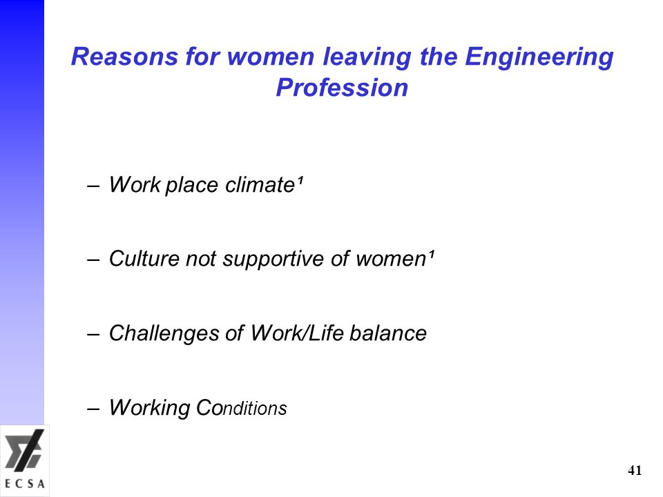 Reasons for women leaving the Engineering Profession –Work place climate¹ –Culture not supportive of women¹ –Challenges of Work/Life balance –Working Co nditions ___________________________________ University of Wisconsin – Milwaukee (WWM) Study of 3700 women with Engineering Degree 41