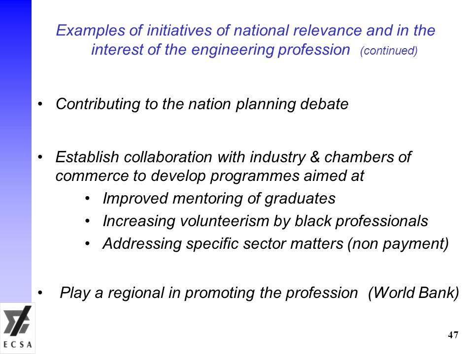Examples of initiatives of national relevance and in the interest of the engineering profession (continued) Contributing to the nation planning debate Establish collaboration with industry & chambers of commerce to develop programmes aimed at Improved mentoring of graduates Increasing volunteerism by black professionals Addressing specific sector matters (non payment) Play a regional in promoting the profession (World Bank) 47