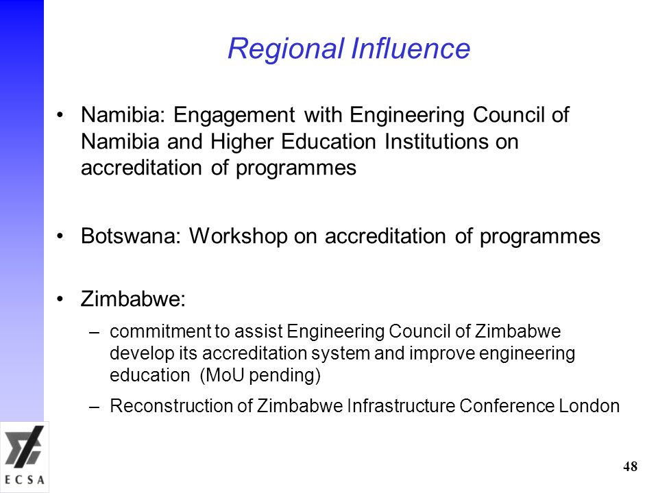 48 Regional Influence Namibia: Engagement with Engineering Council of Namibia and Higher Education Institutions on accreditation of programmes Botswana: Workshop on accreditation of programmes Zimbabwe: –commitment to assist Engineering Council of Zimbabwe develop its accreditation system and improve engineering education (MoU pending) –Reconstruction of Zimbabwe Infrastructure Conference London