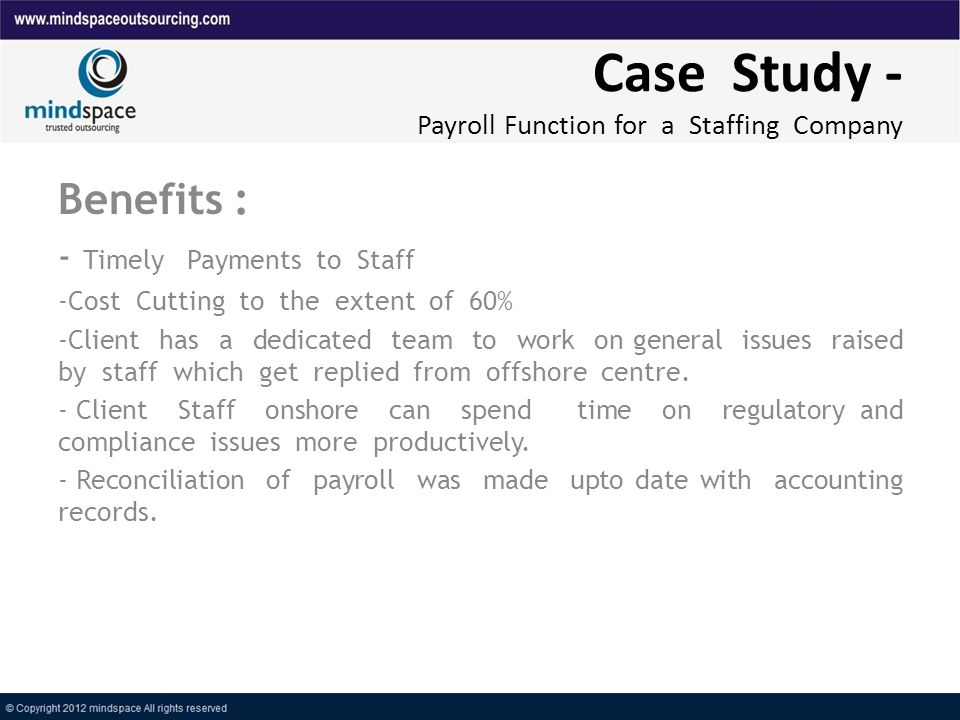 Case Study - Payroll Function for a Staffing Company Benefits : - Timely Payments to Staff -Cost Cutting to the extent of 60% -Client has a dedicated team to work on general issues raised by staff which get replied from offshore centre.
