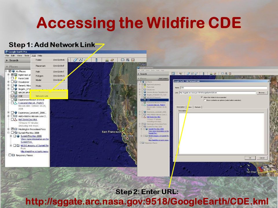 Accessing the Wildfire CDE Step 1: Add Network Link Step 2: Enter URL: http://sggate.arc.nasa.gov:9518/GoogleEarth/CDE.kml