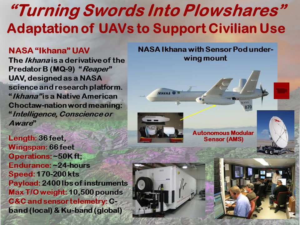 Turning Swords Into Plowshares Adaptation of UAVs to Support Civilian Use NASA Ikhana with Sensor Pod under- wing mount NASA Ikhana UAV The Ikhana is a derivative of the Predator B (MQ-9) Reaper UAV, designed as a NASA science and research platform.Ikhana is a Native American Choctaw-nation word meaning:Intelligence, Conscience or Aware Length: 36 feet, Wingspan: 66 feet Operations: ~50K ft; Endurance: ~24-hours Speed: 170-200 kts Payload: 2400 lbs of instruments Max T/O weight: 10,500 pounds C&C and sensor telemetry: C- band (local) & Ku-band (global) Autonomous Modular Sensor (AMS)