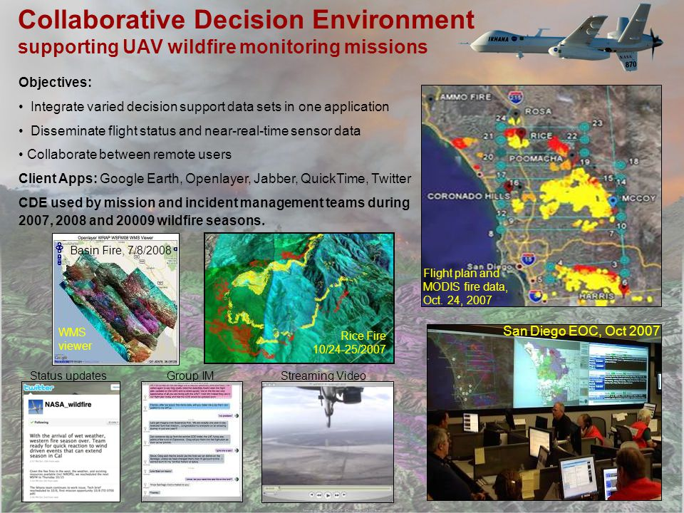 Collaborative Decision Environment supporting UAV wildfire monitoring missions Objectives: Integrate varied decision support data sets in one application Disseminate flight status and near-real-time sensor data Collaborate between remote users Client Apps: Google Earth, Openlayer, Jabber, QuickTime, Twitter CDE used by mission and incident management teams during 2007, 2008 and 20009 wildfire seasons.