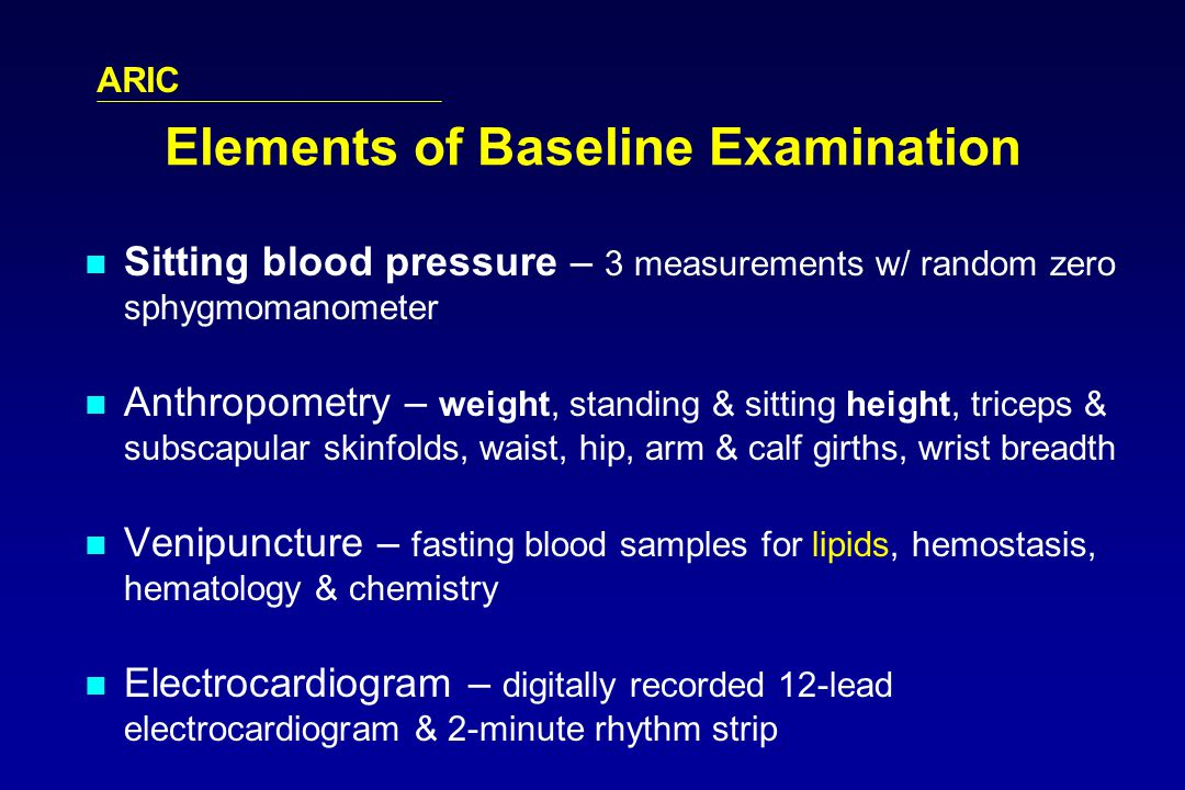ARIC Elements of Baseline Examination Sitting blood pressure – 3 measurements w/ random zero sphygmomanometer Anthropometry – weight, standing & sitting height, triceps & subscapular skinfolds, waist, hip, arm & calf girths, wrist breadth Venipuncture – fasting blood samples for lipids, hemostasis, hematology & chemistry Electrocardiogram – digitally recorded 12-lead electrocardiogram & 2-minute rhythm strip