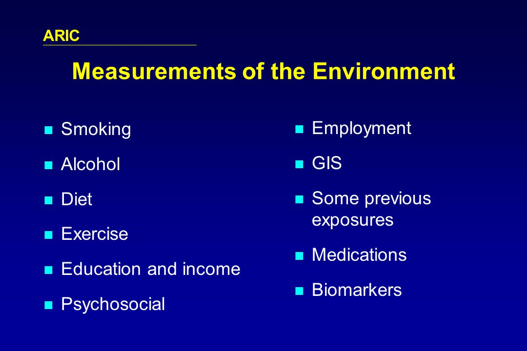 ARIC Measurements of the Environment Smoking Alcohol Diet Exercise Education and income Psychosocial Employment GIS Some previous exposures Medications Biomarkers