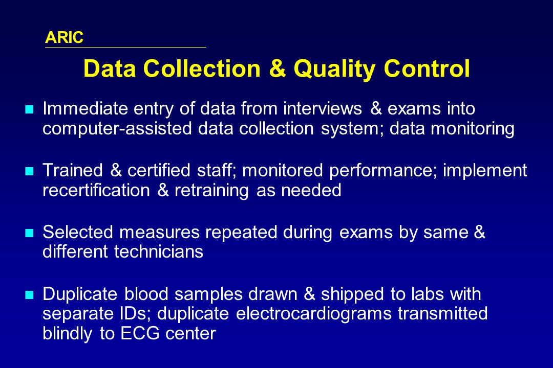ARIC Data Collection & Quality Control Immediate entry of data from interviews & exams into computer-assisted data collection system; data monitoring Trained & certified staff; monitored performance; implement recertification & retraining as needed Selected measures repeated during exams by same & different technicians Duplicate blood samples drawn & shipped to labs with separate IDs; duplicate electrocardiograms transmitted blindly to ECG center