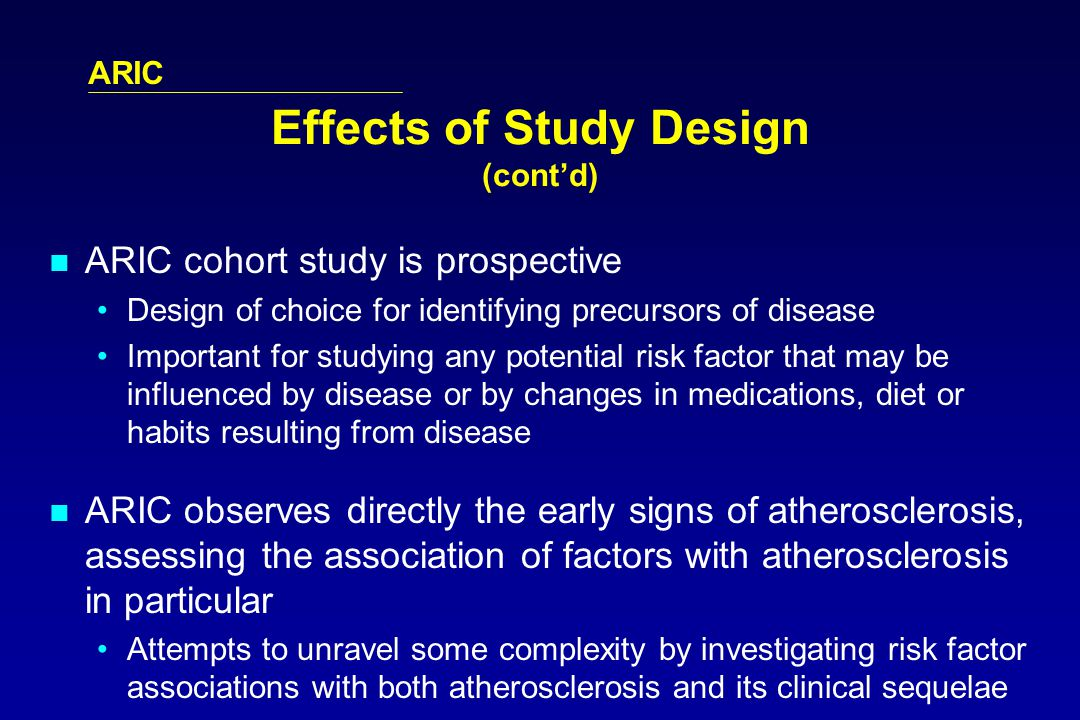 ARIC Effects of Study Design (contd) ARIC cohort study is prospective Design of choice for identifying precursors of disease Important for studying any potential risk factor that may be influenced by disease or by changes in medications, diet or habits resulting from disease ARIC observes directly the early signs of atherosclerosis, assessing the association of factors with atherosclerosis in particular Attempts to unravel some complexity by investigating risk factor associations with both atherosclerosis and its clinical sequelae