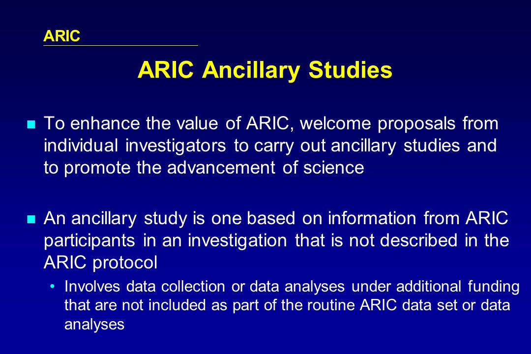 ARIC ARIC Ancillary Studies To enhance the value of ARIC, welcome proposals from individual investigators to carry out ancillary studies and to promote the advancement of science An ancillary study is one based on information from ARIC participants in an investigation that is not described in the ARIC protocol Involves data collection or data analyses under additional funding that are not included as part of the routine ARIC data set or data analyses