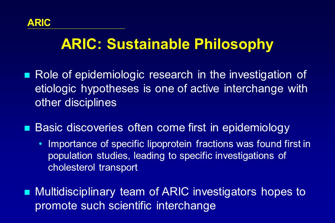 ARIC ARIC: Sustainable Philosophy Role of epidemiologic research in the investigation of etiologic hypotheses is one of active interchange with other disciplines Basic discoveries often come first in epidemiology Importance of specific lipoprotein fractions was found first in population studies, leading to specific investigations of cholesterol transport Multidisciplinary team of ARIC investigators hopes to promote such scientific interchange