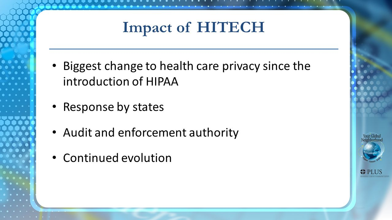 Impact of HITECH Biggest change to health care privacy since the introduction of HIPAA Response by states Audit and enforcement authority Continued ev