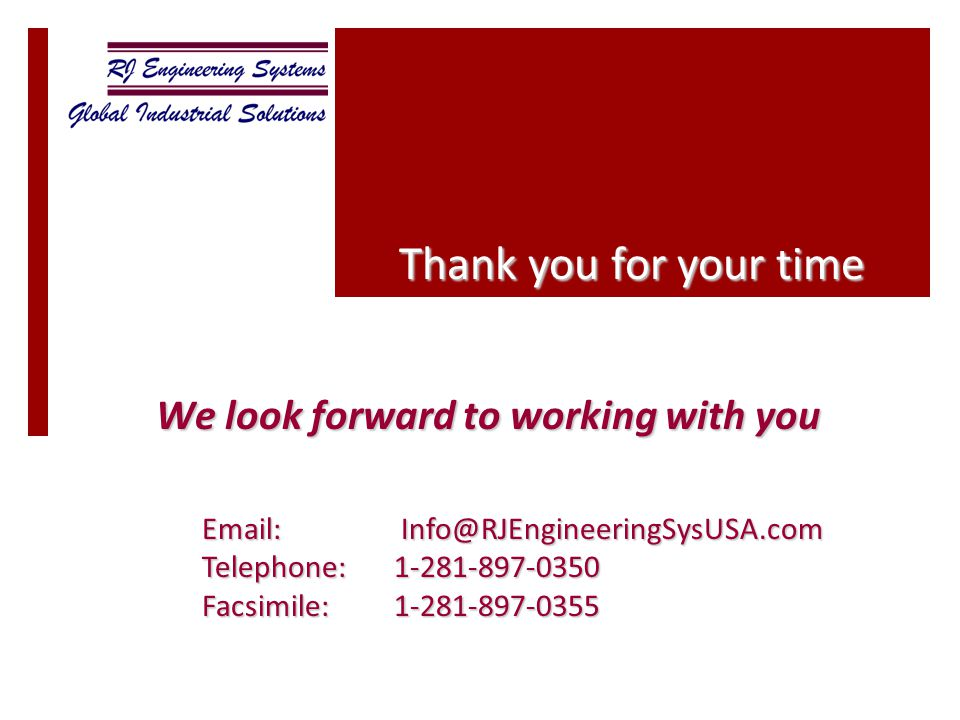 We look forward to working with you Thank you for your time Email: Info@RJEngineeringSysUSA.com Telephone:1-281-897-0350 Facsimile:1-281-897-0355