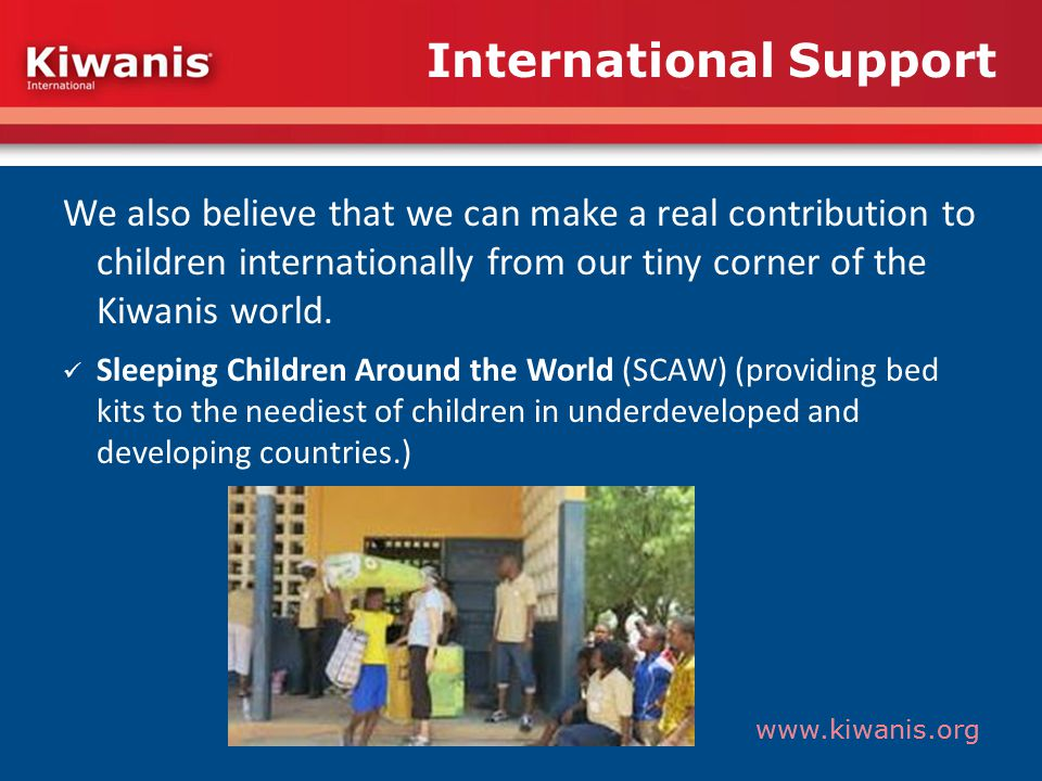 www.kiwanis.org We also believe that we can make a real contribution to children internationally from our tiny corner of the Kiwanis world.