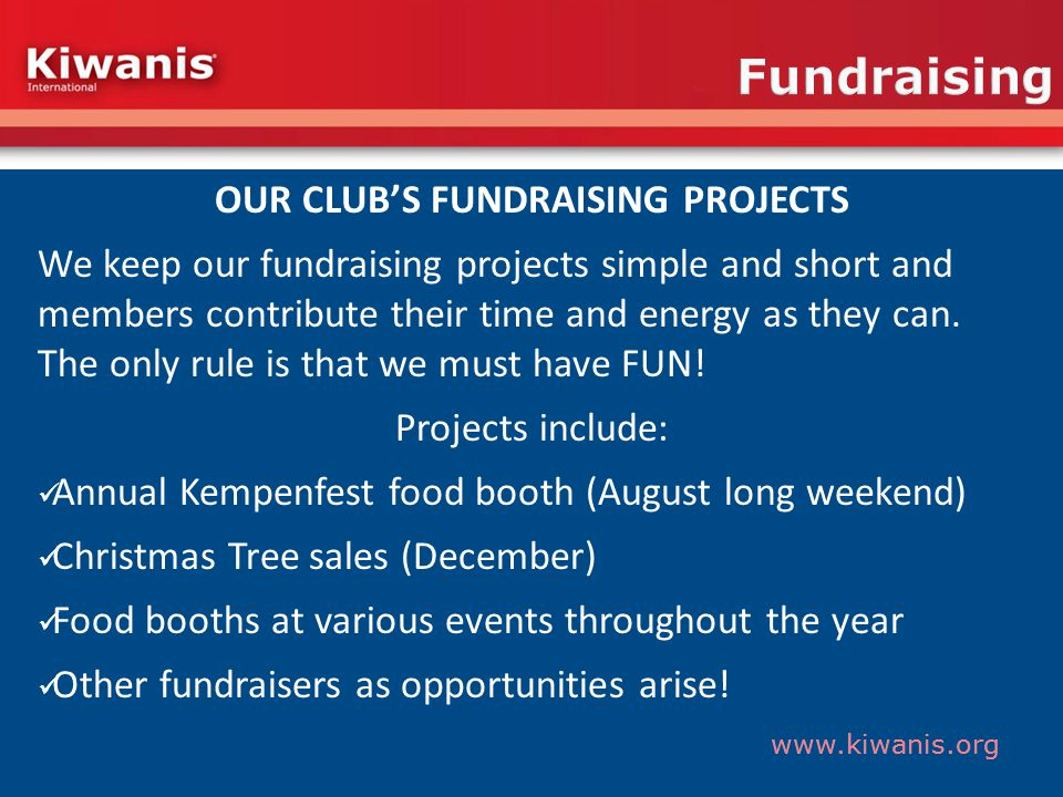www.kiwanis.org Fundraising OUR CLUBS FUNDRAISING PROJECTS We keep our fundraising projects simple and short and members contribute their time and energy as they can.