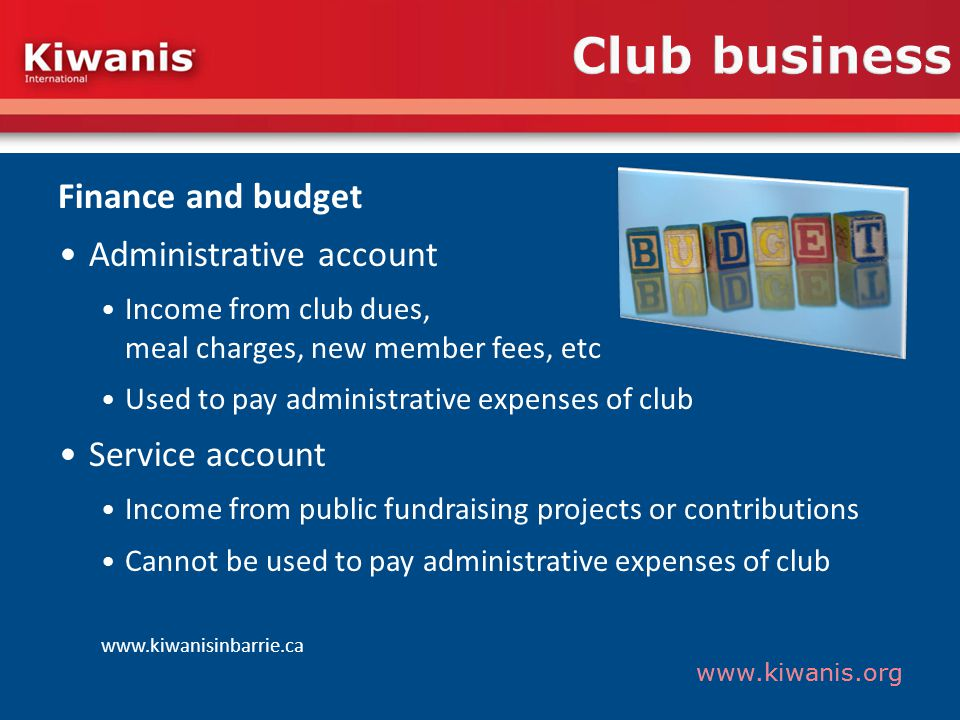 www.kiwanis.org Club business Finance and budget Administrative account Income from club dues, meal charges, new member fees, etc Used to pay administrative expenses of club Service account Income from public fundraising projects or contributions Cannot be used to pay administrative expenses of club www.kiwanisinbarrie.ca