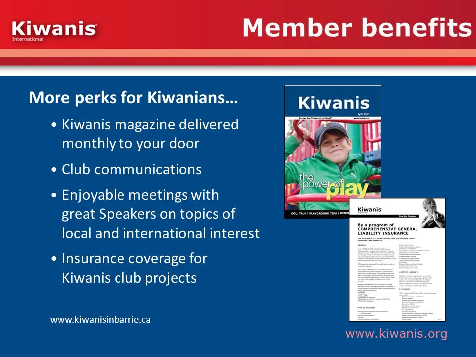 www.kiwanis.org Member benefits More perks for Kiwanians… Kiwanis magazine delivered monthly to your door Club communications Enjoyable meetings with great Speakers on topics of local and international interest Insurance coverage for Kiwanis club projects www.kiwanisinbarrie.ca