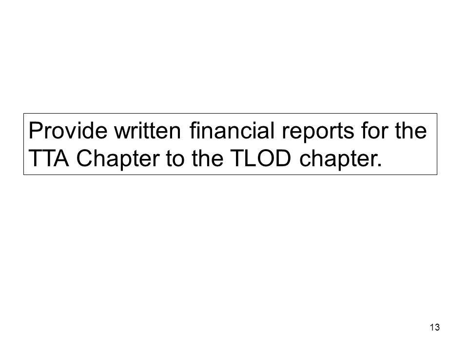 13 Provide written financial reports for the TTA Chapter to the TLOD chapter.