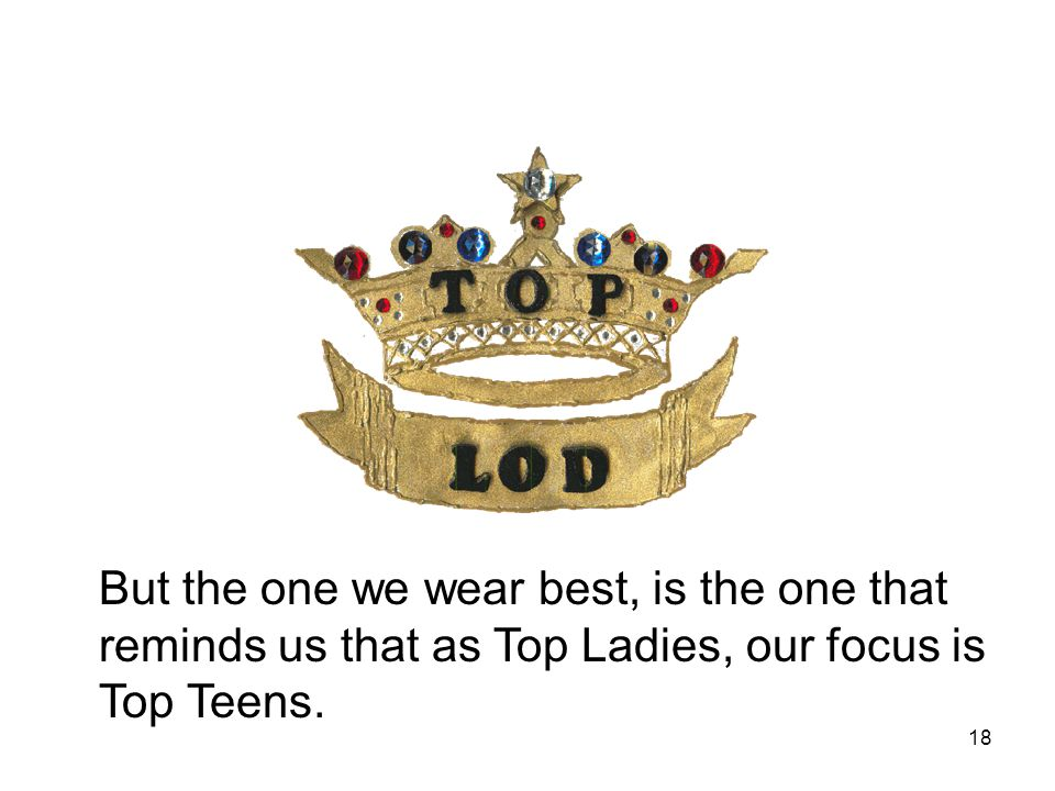 18 But the one we wear best, is the one that reminds us that as Top Ladies, our focus is Top Teens.