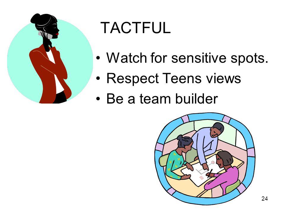 24 TACTFUL Watch for sensitive spots. Respect Teens views Be a team builder