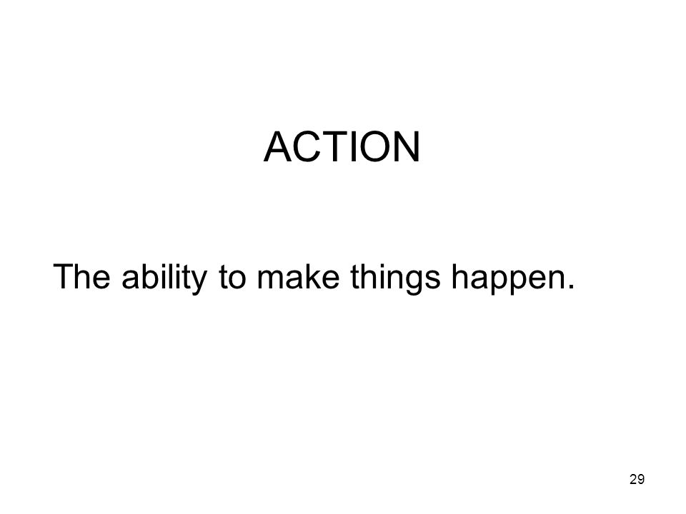 29 ACTION The ability to make things happen.