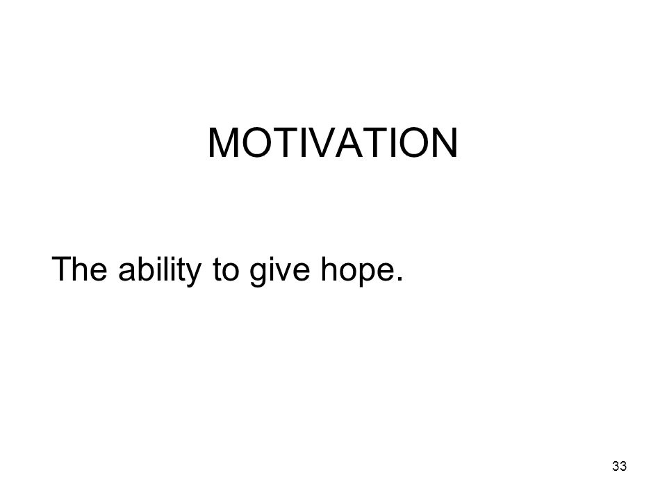 33 MOTIVATION The ability to give hope.