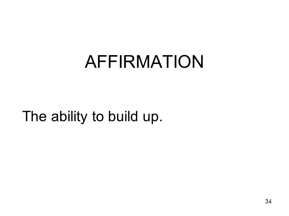 34 AFFIRMATION The ability to build up.