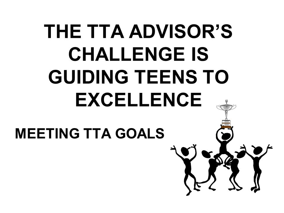 THE TTA ADVISORS CHALLENGE IS GUIDING TEENS TO EXCELLENCE MEETING TTA GOALS