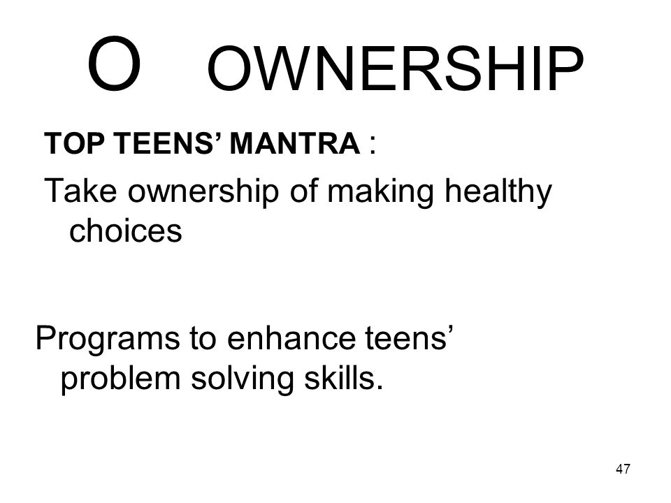 47 O OWNERSHIP TOP TEENS MANTRA : Take ownership of making healthy choices Programs to enhance teens problem solving skills.