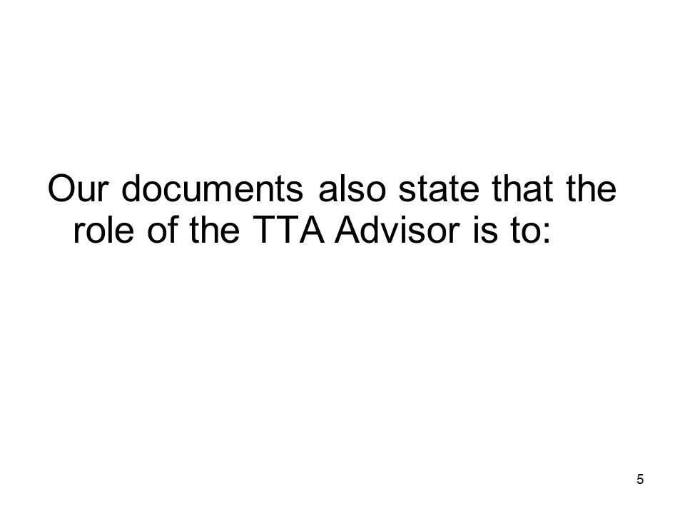5 Our documents also state that the role of the TTA Advisor is to: