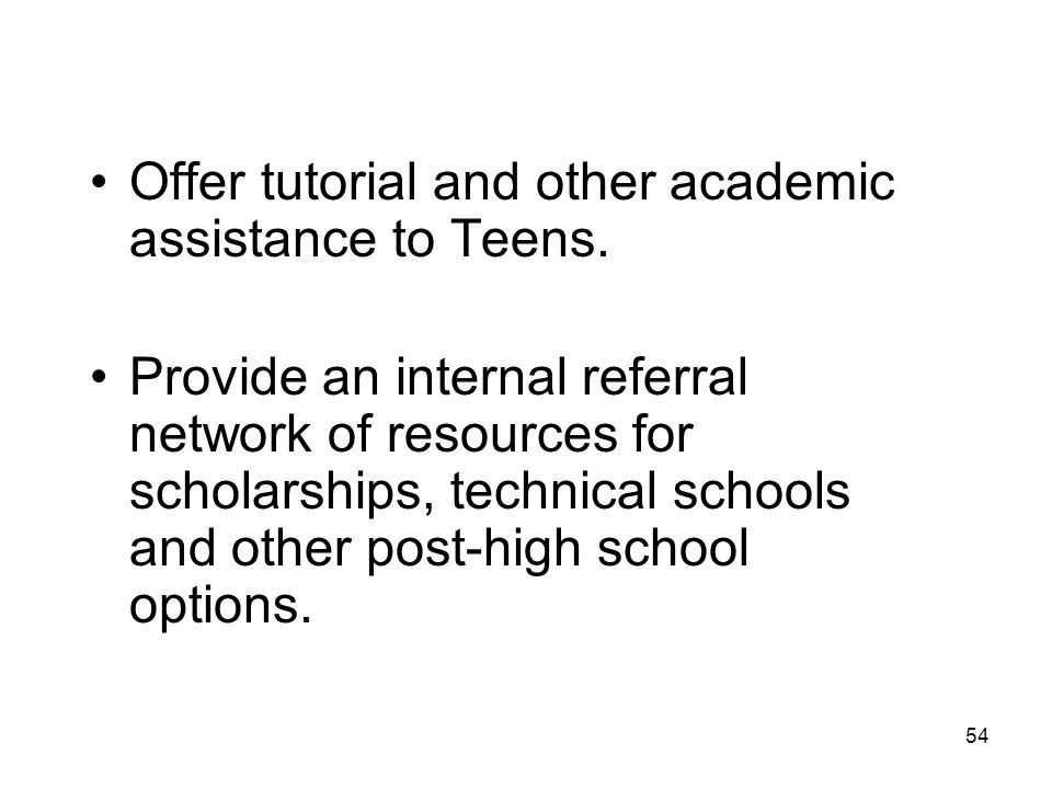 54 Offer tutorial and other academic assistance to Teens. Provide an internal referral network of resources for scholarships, technical schools and ot