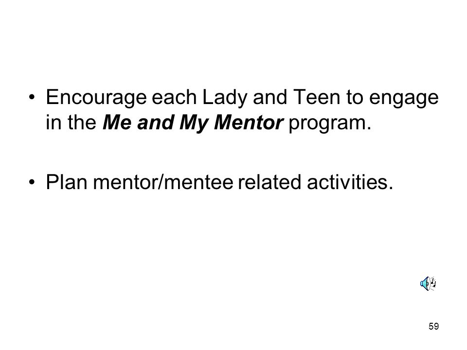 59 Encourage each Lady and Teen to engage in the Me and My Mentor program. Plan mentor/mentee related activities.