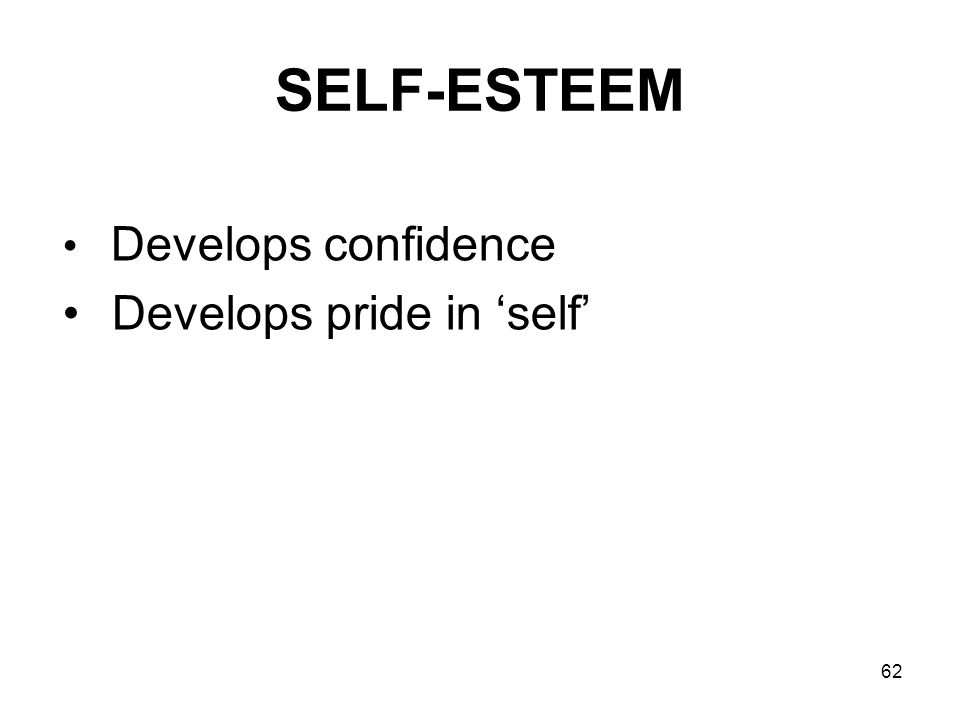 62 SELF-ESTEEM Develops confidence Develops pride in self