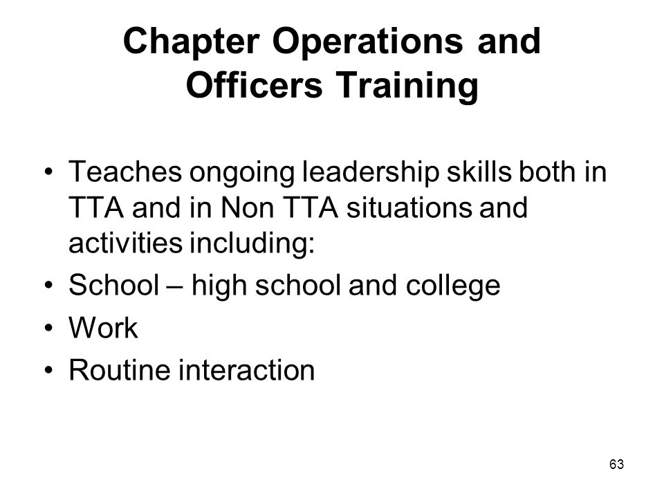 63 Chapter Operations and Officers Training Teaches ongoing leadership skills both in TTA and in Non TTA situations and activities including: School –