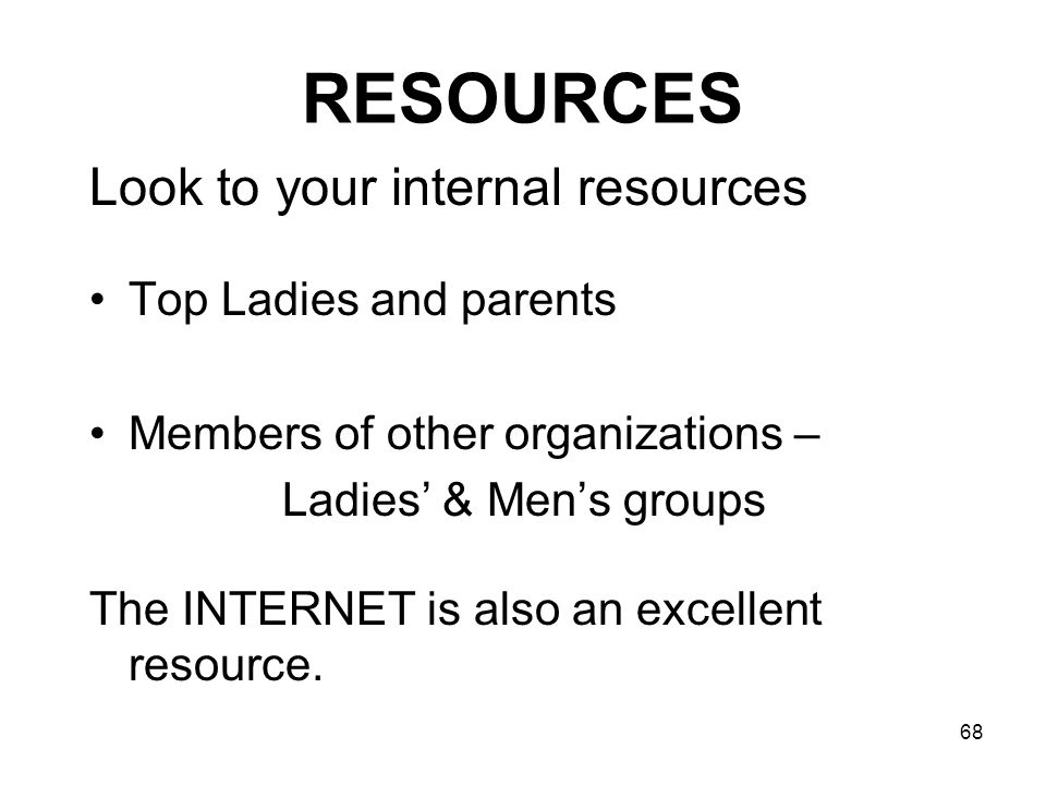 68 RESOURCES Look to your internal resources Top Ladies and parents Members of other organizations – Ladies & Mens groups The INTERNET is also an exce