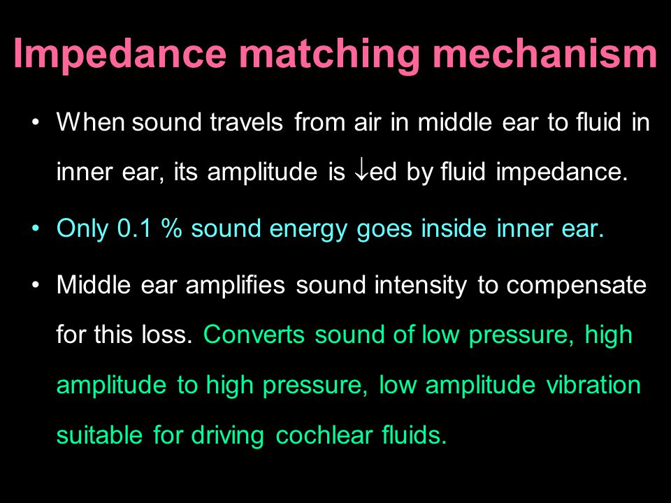 Impedance matching mechanism When sound travels from air in middle ear to fluid in inner ear, its amplitude is ed by fluid impedance. Only 0.1 % sound