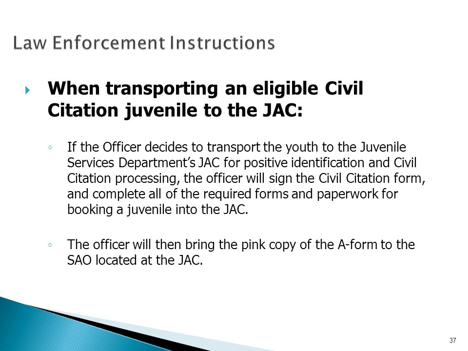 When transporting an eligible Civil Citation juvenile to the JAC: If the Officer decides to transport the youth to the Juvenile Services Departments J