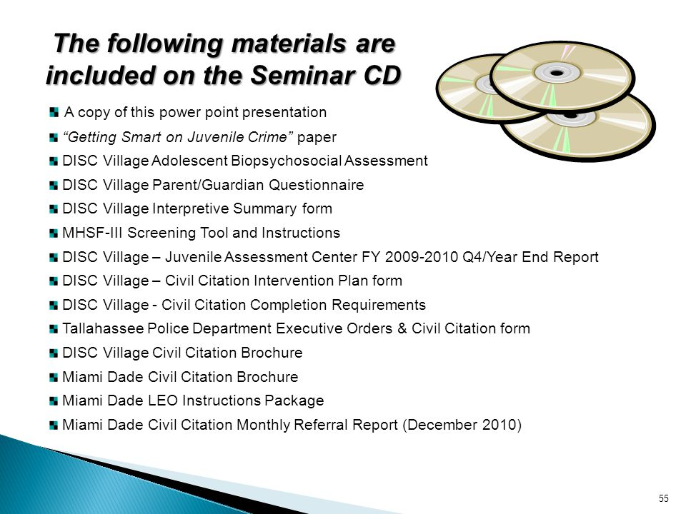 The following materials are included on the Seminar CD A copy of this power point presentation Getting Smart on Juvenile Crime paper DISC Village Adol