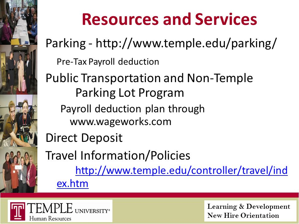 Learning & Development New Hire Orientation Resources and Services Parking - http://www.temple.edu/parking/ Pre-Tax Payroll deduction Public Transportation and Non-Temple Parking Lot Program Payroll deduction plan through www.wageworks.com Direct Deposit Travel Information/Policies http://www.temple.edu/controller/travel/ind ex.htm http://www.temple.edu/controller/travel/ind ex.htm