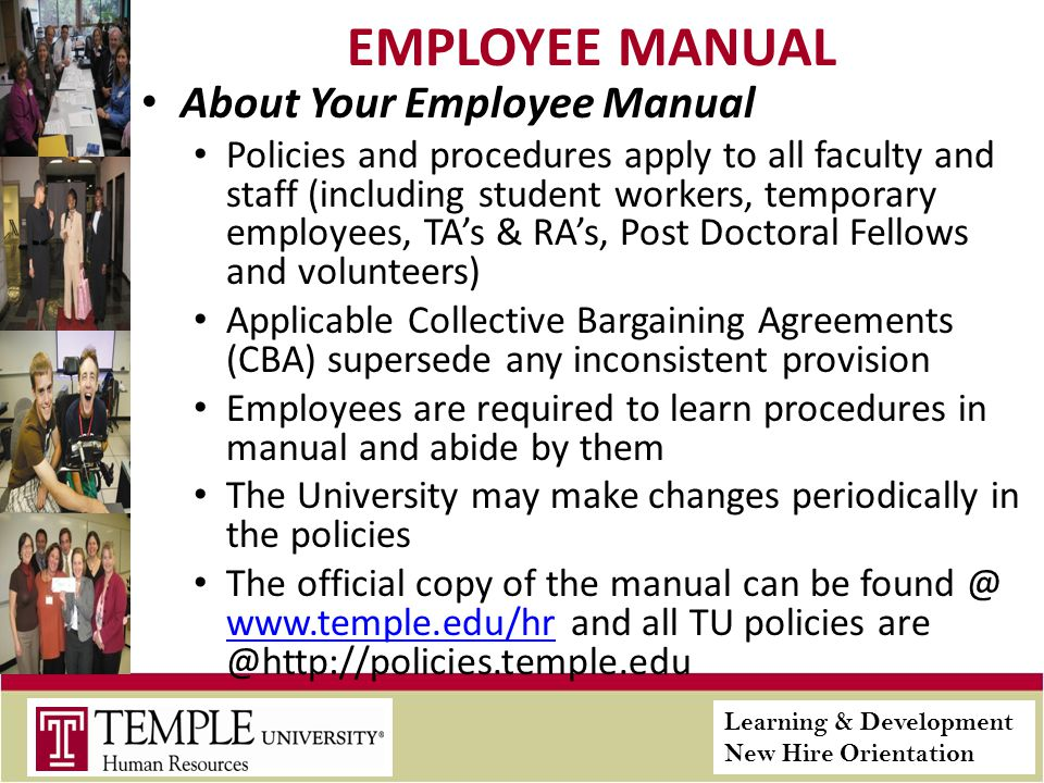 Learning & Development New Hire Orientation EMPLOYEE MANUAL About Your Employee Manual Policies and procedures apply to all faculty and staff (including student workers, temporary employees, TAs & RAs, Post Doctoral Fellows and volunteers) Applicable Collective Bargaining Agreements (CBA) supersede any inconsistent provision Employees are required to learn procedures in manual and abide by them The University may make changes periodically in the policies The official copy of the manual can be found @ www.temple.edu/hr and all TU policies are @http://policies.temple.edu www.temple.edu/hr