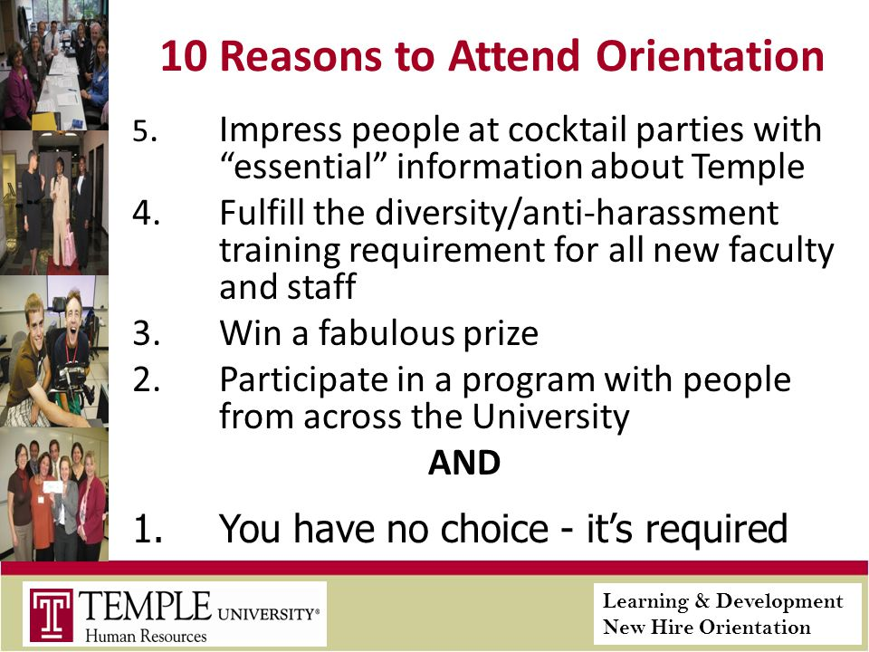 Learning & Development New Hire Orientation 10 Reasons to Attend Orientation 5.Impress people at cocktail parties with essential information about Temple 4.Fulfill the diversity/anti-harassment training requirement for all new faculty and staff 3.