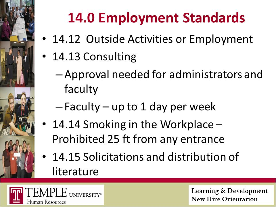 Learning & Development New Hire Orientation 14.0 Employment Standards 14.12 Outside Activities or Employment 14.13 Consulting – Approval needed for administrators and faculty – Faculty – up to 1 day per week 14.14 Smoking in the Workplace – Prohibited 25 ft from any entrance 14.15 Solicitations and distribution of literature