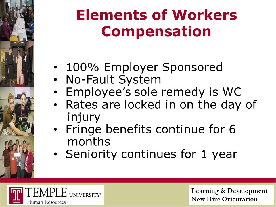 Learning & Development New Hire Orientation Elements of Workers Compensation 100% Employer Sponsored No-Fault System Employees sole remedy is WC Rates are locked in on the day of injury Fringe benefits continue for 6 months Seniority continues for 1 year