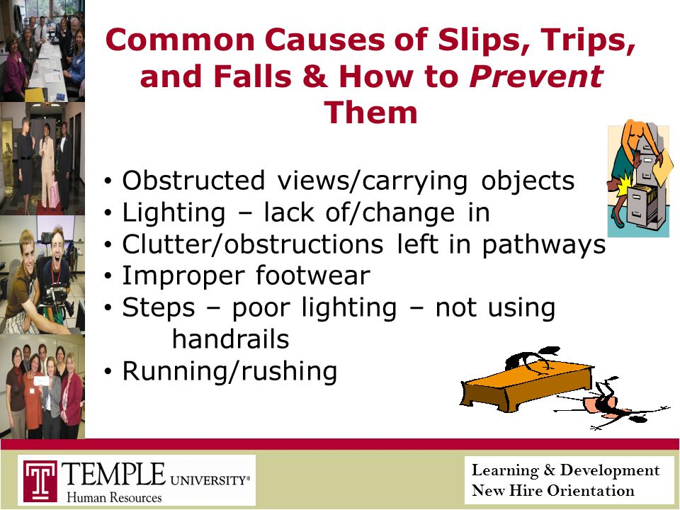 Learning & Development New Hire Orientation Common Causes of Slips, Trips, and Falls & How to Prevent Them Obstructed views/carrying objects Lighting – lack of/change in Clutter/obstructions left in pathways Improper footwear Steps – poor lighting – not using handrails Running/rushing
