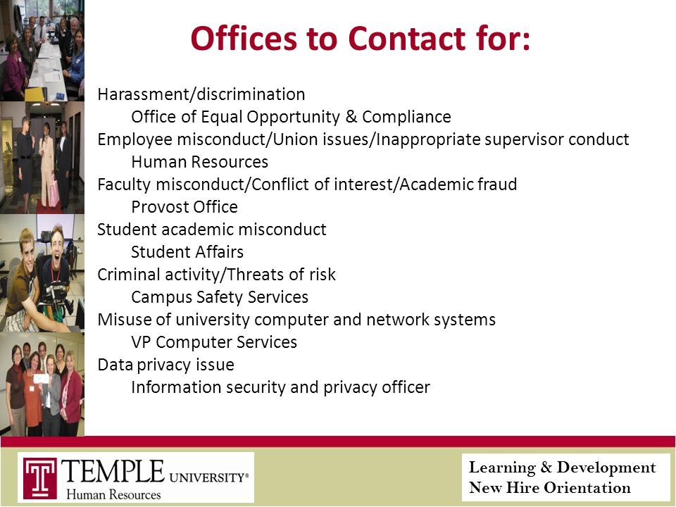 Learning & Development New Hire Orientation Offices to Contact for: Harassment/discrimination Office of Equal Opportunity & Compliance Employee misconduct/Union issues/Inappropriate supervisor conduct Human Resources Faculty misconduct/Conflict of interest/Academic fraud Provost Office Student academic misconduct Student Affairs Criminal activity/Threats of risk Campus Safety Services Misuse of university computer and network systems VP Computer Services Data privacy issue Information security and privacy officer