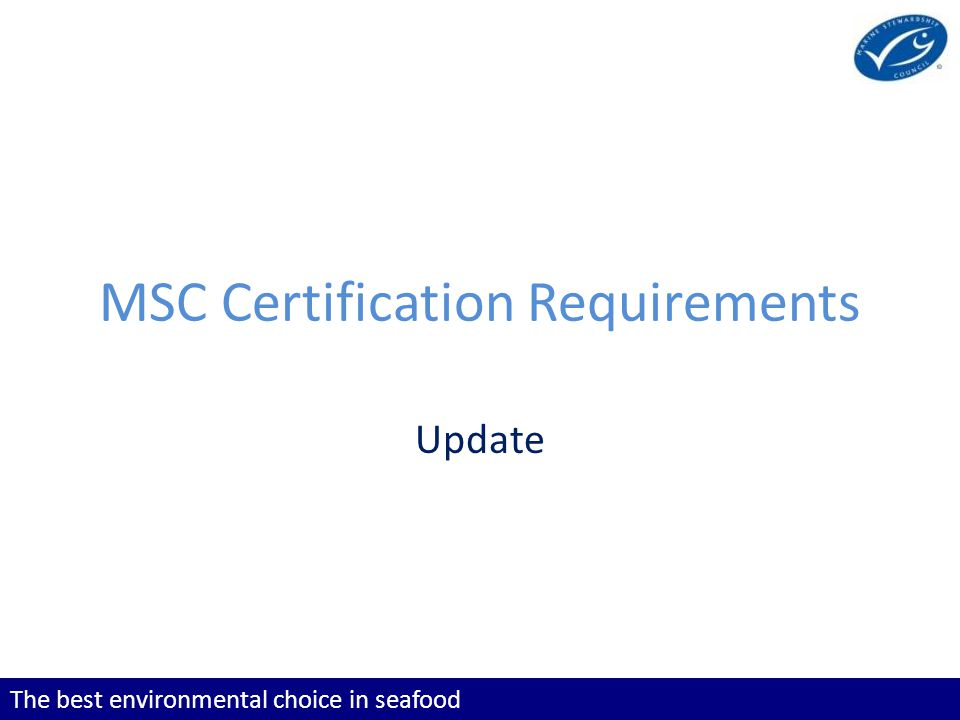 The best environmental choice in seafood MSC Certification Requirements Update