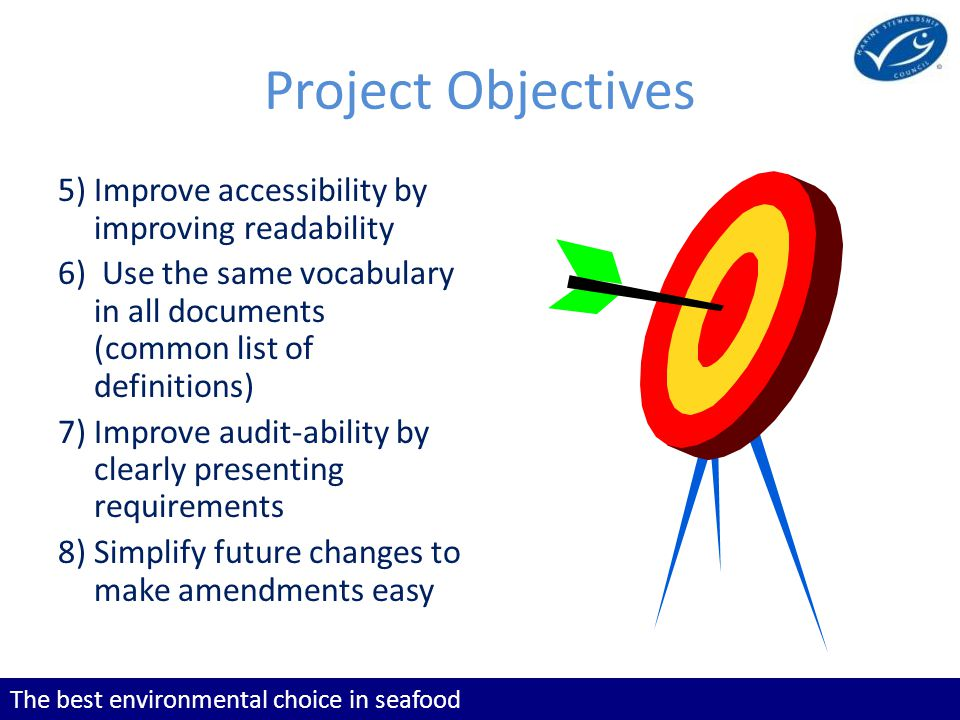 The best environmental choice in seafood Project Objectives 5) Improve accessibility by improving readability 6) Use the same vocabulary in all documents (common list of definitions) 7) Improve audit-ability by clearly presenting requirements 8) Simplify future changes to make amendments easy