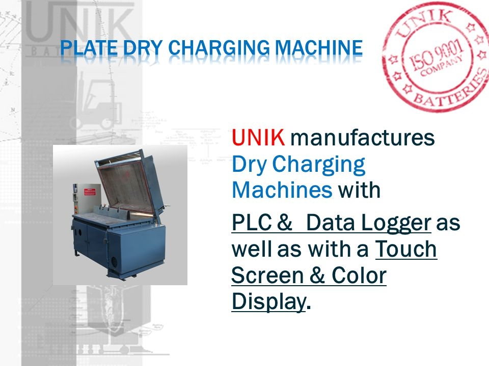 UNIK manufactures Dry Charging Machines with PLC & Data Logger as well as with a Touch Screen & Color Display.