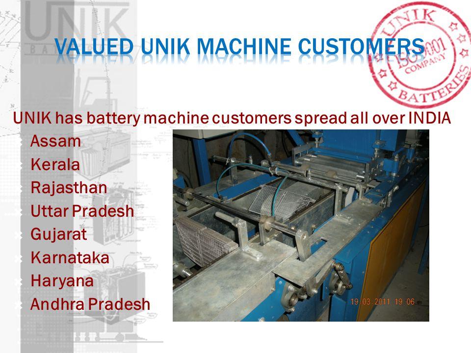 UNIK has battery machine customers spread all over INDIA Assam Kerala Rajasthan Uttar Pradesh Gujarat Karnataka Haryana Andhra Pradesh